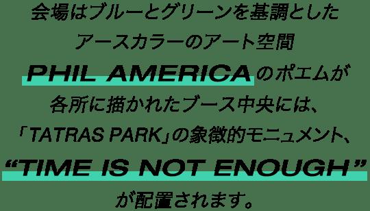 """会場はブルーとグリーンを基調としたアースカラーのアート空間PHIL AMERICAのポエムが各所に描かれたブース中央には、「TATRAS PARK」の象徴モニュメント、""""TIME IS NOT ENOUGH""""が配置されます。"""