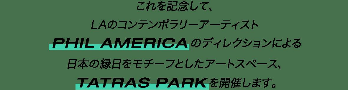 これを記念して、LAのコンテンポラリーアーティスト「PHIL AMERICA」のディレクションによる日本の縁日をモチーフとしたアートスペース、TATRAS PARKを開催します。